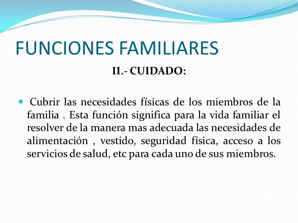 FUNCIONES FAMILIARES II.- CUIDADO: Cubrir las necesidades físicas de los miembros de la familia.