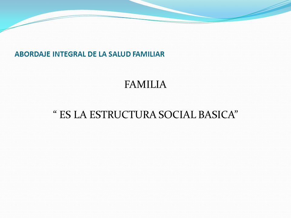 ABORDAJE INTEGRAL DE LA SALUD FAMILIAR FAMILIA ES LA ESTRUCTURA SOCIAL BASICA