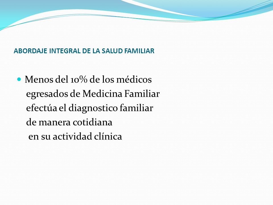 ABORDAJE INTEGRAL DE LA SALUD FAMILIAR Menos del 10% de los médicos egresados de Medicina Familiar efectúa el diagnostico familiar de manera cotidiana en su actividad clínica