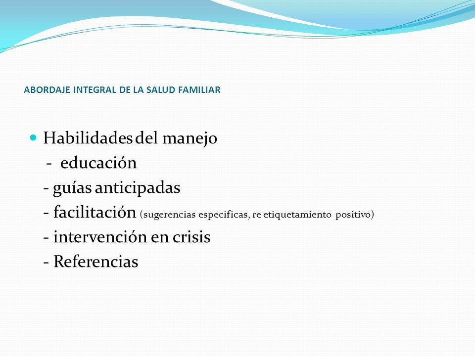 ABORDAJE INTEGRAL DE LA SALUD FAMILIAR Habilidades del manejo - educación - guías anticipadas - facilitación (sugerencias especificas, re etiquetamiento positivo) - intervención en crisis - Referencias