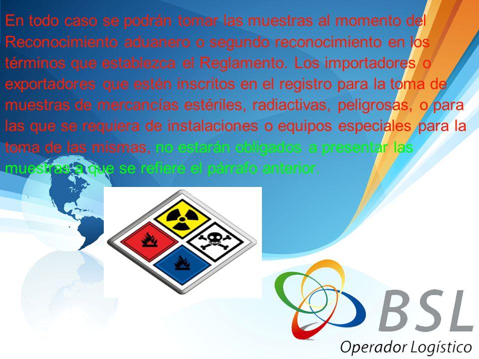 En todo caso se podrán tomar las muestras al momento del Reconocimiento aduanero o segundo reconocimiento en los términos que establezca el Reglamento