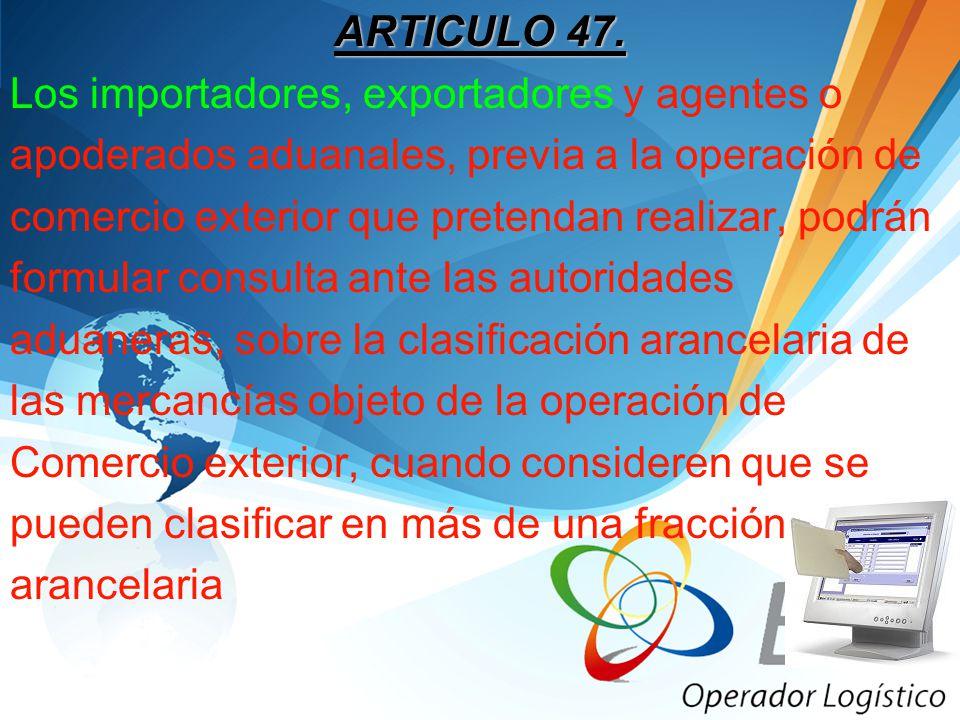 ARTICULO 47. Los importadores, exportadores y agentes o apoderados aduanales, previa a la operación de comercio exterior que pretendan realizar, podrá
