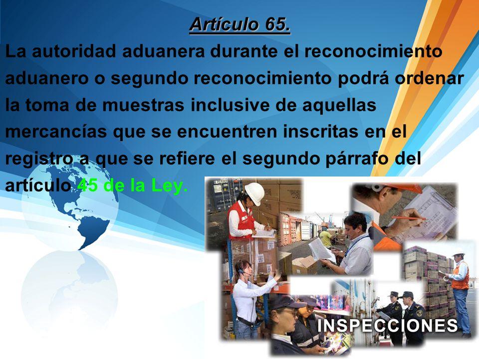Artículo 65. La autoridad aduanera durante el reconocimiento aduanero o segundo reconocimiento podrá ordenar la toma de muestras inclusive de aquellas