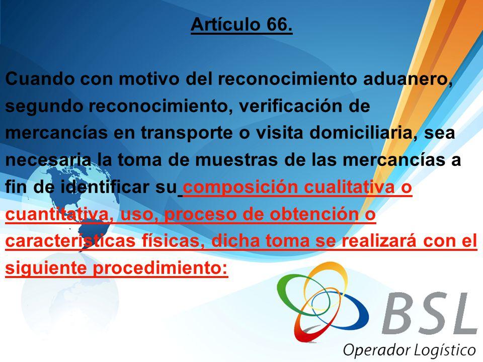 Artículo 66. Cuando con motivo del reconocimiento aduanero, segundo reconocimiento, verificación de mercancías en transporte o visita domiciliaria, se