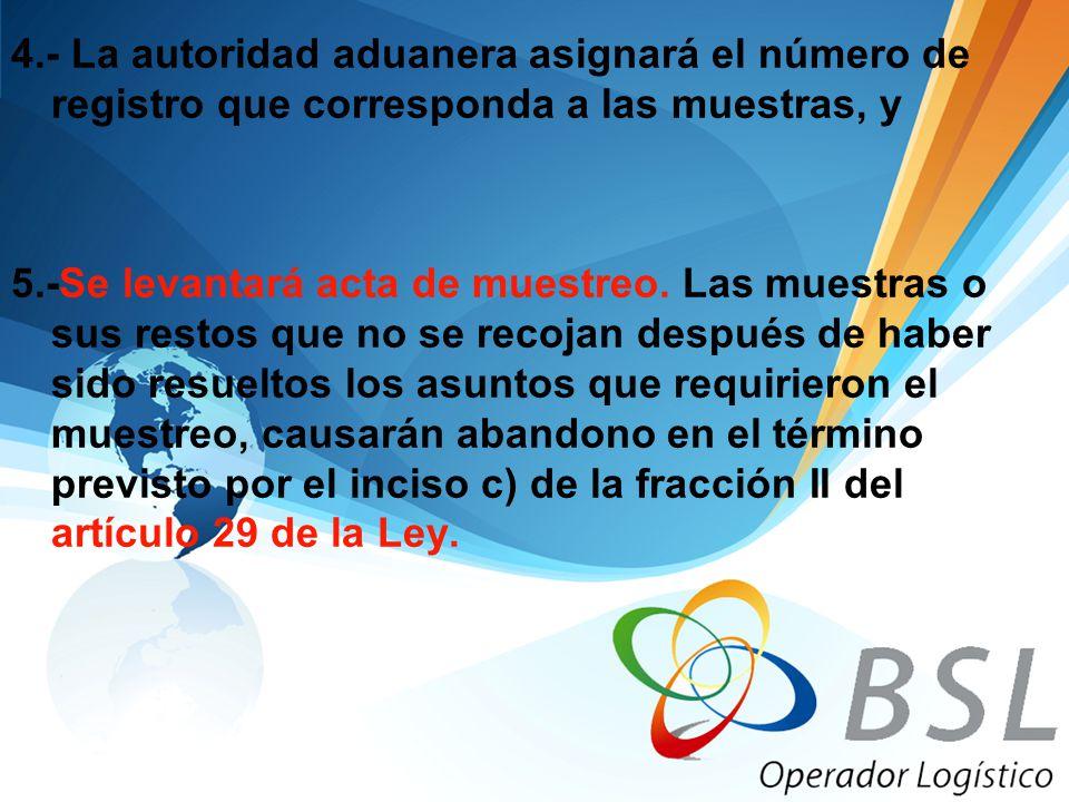 4.- La autoridad aduanera asignará el número de registro que corresponda a las muestras, y 5.-Se levantará acta de muestreo. Las muestras o sus restos