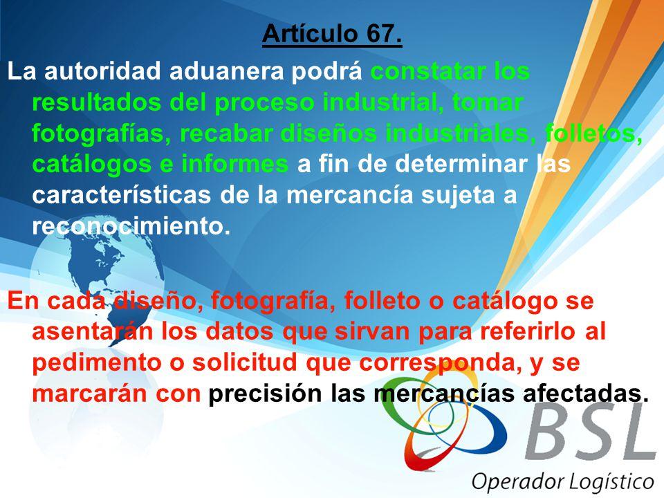 Artículo 67. La autoridad aduanera podrá constatar los resultados del proceso industrial, tomar fotografías, recabar diseños industriales, folletos, c