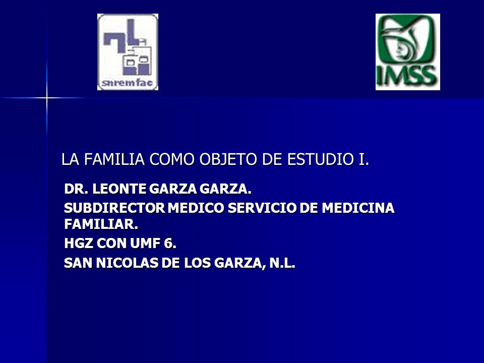 LA FAMILIA COMO OBJETO DE ESTUDIO I. DR. LEONTE GARZA GARZA. SUBDIRECTOR MEDICO SERVICIO DE MEDICINA FAMILIAR. HGZ CON UMF 6. SAN NICOLAS DE LOS GARZA