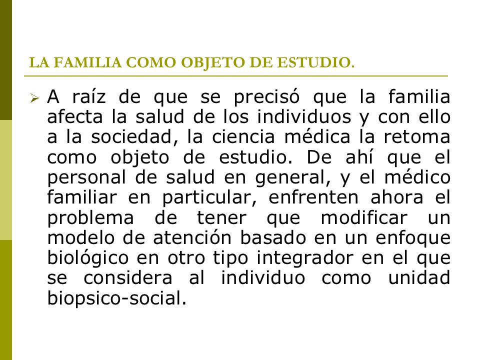 LA FAMILIA COMO OBJETO DE ESTUDIO. A raíz de que se precisó que la familia afecta la salud de los individuos y con ello a la sociedad, la ciencia médi