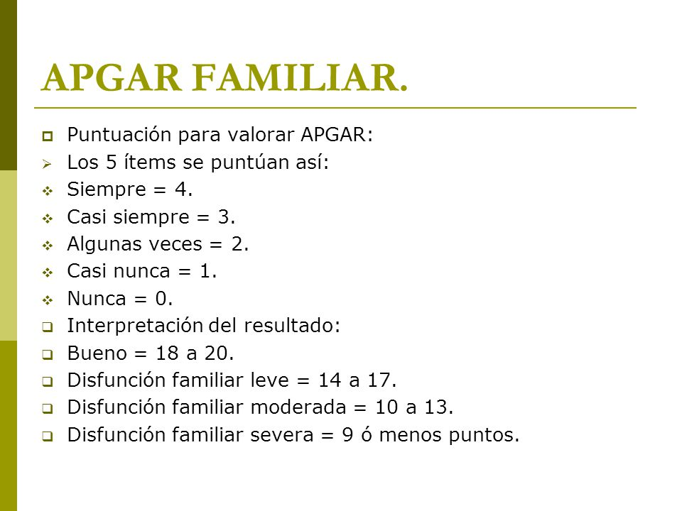 APGAR FAMILIAR. Puntuación para valorar APGAR: Los 5 ítems se puntúan así: Siempre = 4. Casi siempre = 3. Algunas veces = 2. Casi nunca = 1. Nunca = 0