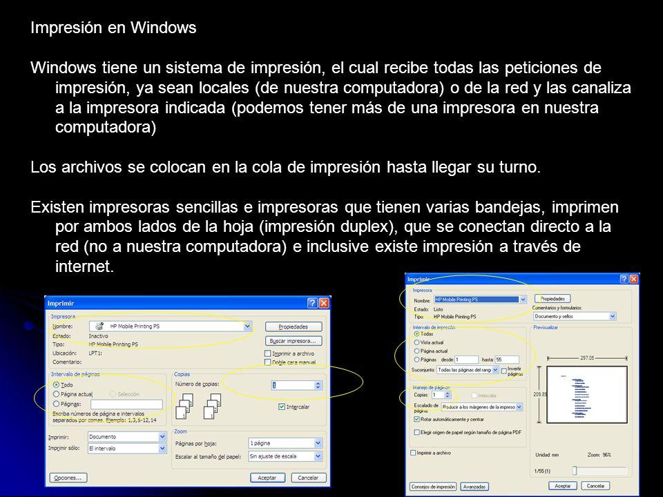 Impresión en Windows Windows tiene un sistema de impresión, el cual recibe todas las peticiones de impresión, ya sean locales (de nuestra computadora) o de la red y las canaliza a la impresora indicada (podemos tener más de una impresora en nuestra computadora) Los archivos se colocan en la cola de impresión hasta llegar su turno.