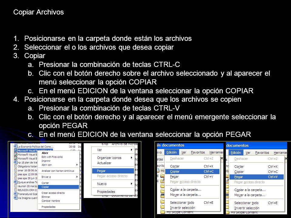Copiar Archivos 1.Posicionarse en la carpeta donde están los archivos 2.Seleccionar el o los archivos que desea copiar 3.Copiar a.Presionar la combinación de teclas CTRL-C b.Clic con el botón derecho sobre el archivo seleccionado y al aparecer el menú seleccionar la opción COPIAR c.En el menú EDICION de la ventana seleccionar la opción COPIAR 4.Posicionarse en la carpeta donde desea que los archivos se copien a.Presionar la combinación de teclas CTRL-V b.Clic con el botón derecho y al aparecer el menú emergente seleccionar la opción PEGAR c.En el menú EDICION de la ventana seleccionar la opción PEGAR