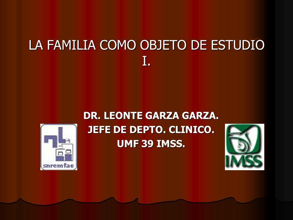 LA FAMILIA COMO OBJETO DE ESTUDIO I. DR. LEONTE GARZA GARZA. JEFE DE DEPTO. CLINICO. UMF 39 IMSS.