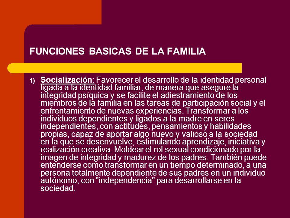 FUNCIONES BASICAS DE LA FAMILIA 1) Socialización: Favorecer el desarrollo de la identidad personal ligada a la identidad familiar, de manera que asegu