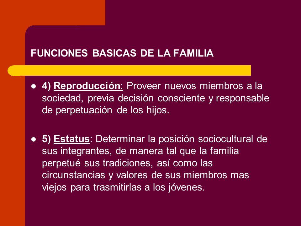 FUNCIONES BASICAS DE LA FAMILIA 4) Reproducción: Proveer nuevos miembros a la sociedad, previa decisión consciente y responsable de perpetuación de lo