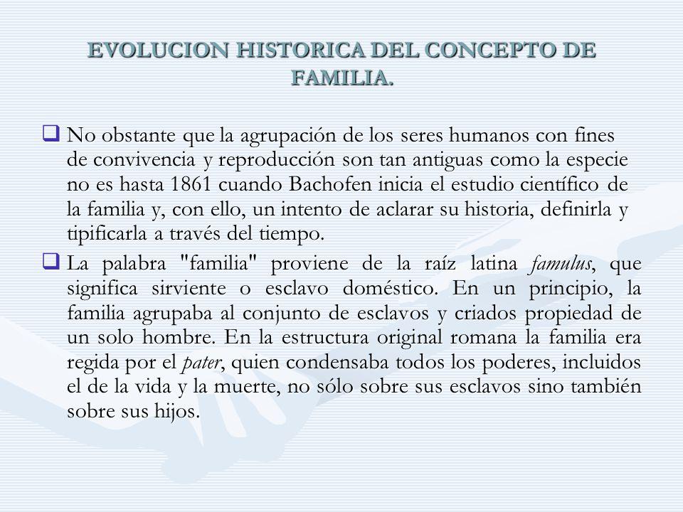 EVOLUCION HISTORICA DEL CONCEPTO DE FAMILIA. No obstante que la agrupación de los seres humanos con fines de convivencia y reproducción son tan antigu
