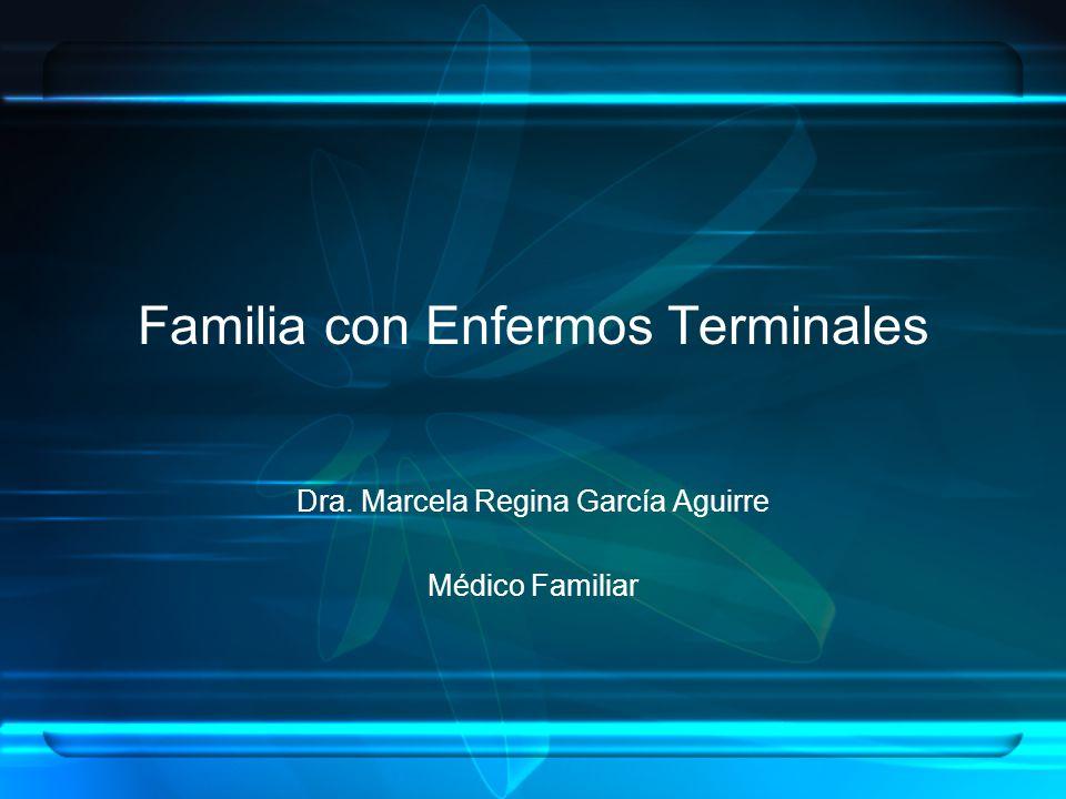 Familia con Enfermos Terminales Dra. Marcela Regina García Aguirre Médico Familiar