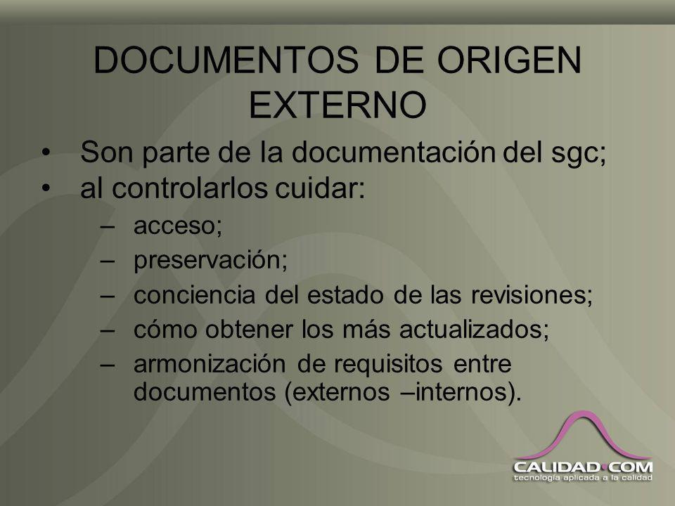 DOCUMENTOS DE ORIGEN EXTERNO Son parte de la documentación del sgc; al controlarlos cuidar: –acceso; –preservación; –conciencia del estado de las revisiones; –cómo obtener los más actualizados; –armonización de requisitos entre documentos (externos –internos).