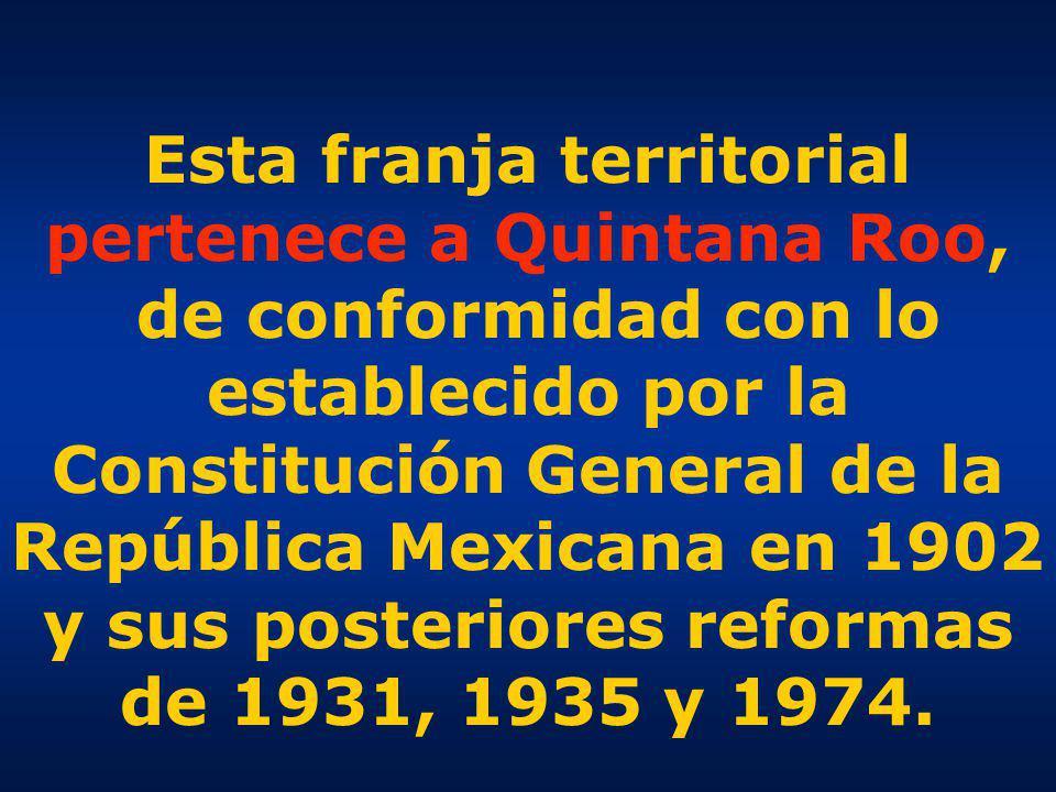 Esta franja territorial pertenece a Quintana Roo, de conformidad con lo establecido por la Constitución General de la República Mexicana en 1902 y sus posteriores reformas de 1931, 1935 y 1974.