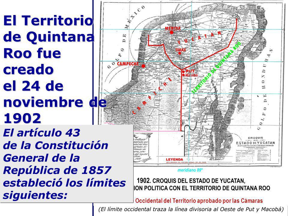 El Territorio de Quintana Roo fue creado el 24 de noviembre de 1902 Límite Occidental del Territorio aprobado por las Cámaras El artículo 43 de la Constitución General de la República de 1857 estableció los límites siguientes: