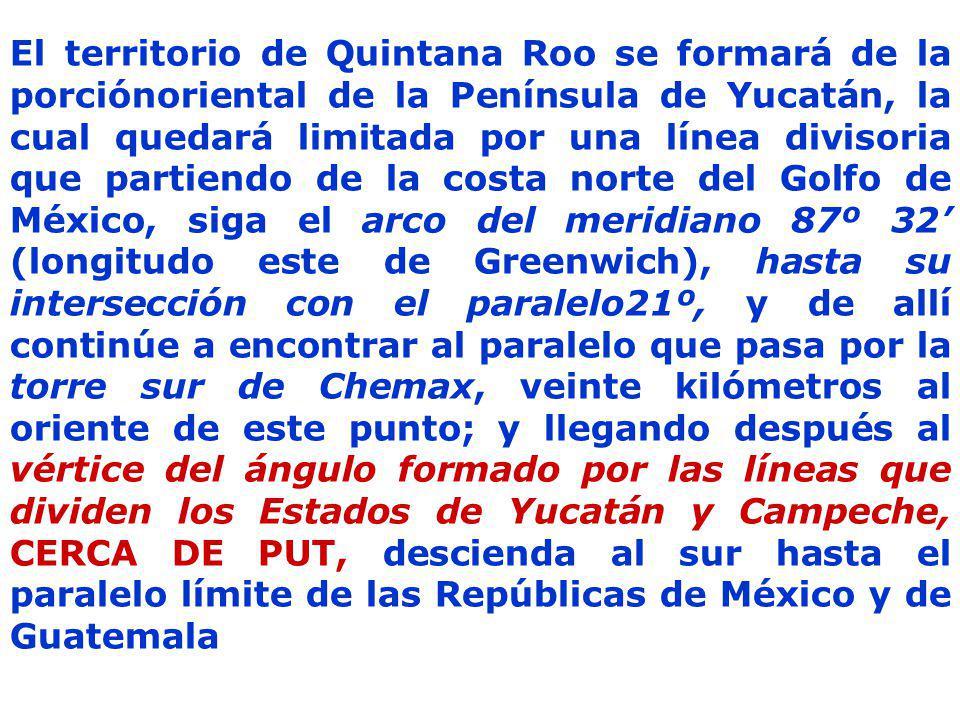 El territorio de Quintana Roo se formará de la porciónoriental de la Península de Yucatán, la cual quedará limitada por una línea divisoria que partiendo de la costa norte del Golfo de México, siga el arco del meridiano 87º 32 (longitudo este de Greenwich), hasta su intersección con el paralelo21º, y de allí continúe a encontrar al paralelo que pasa por la torre sur de Chemax, veinte kilómetros al oriente de este punto; y llegando después al vértice del ángulo formado por las líneas que dividen los Estados de Yucatán y Campeche, CERCA DE PUT, descienda al sur hasta el paralelo límite de las Repúblicas de México y de Guatemala
