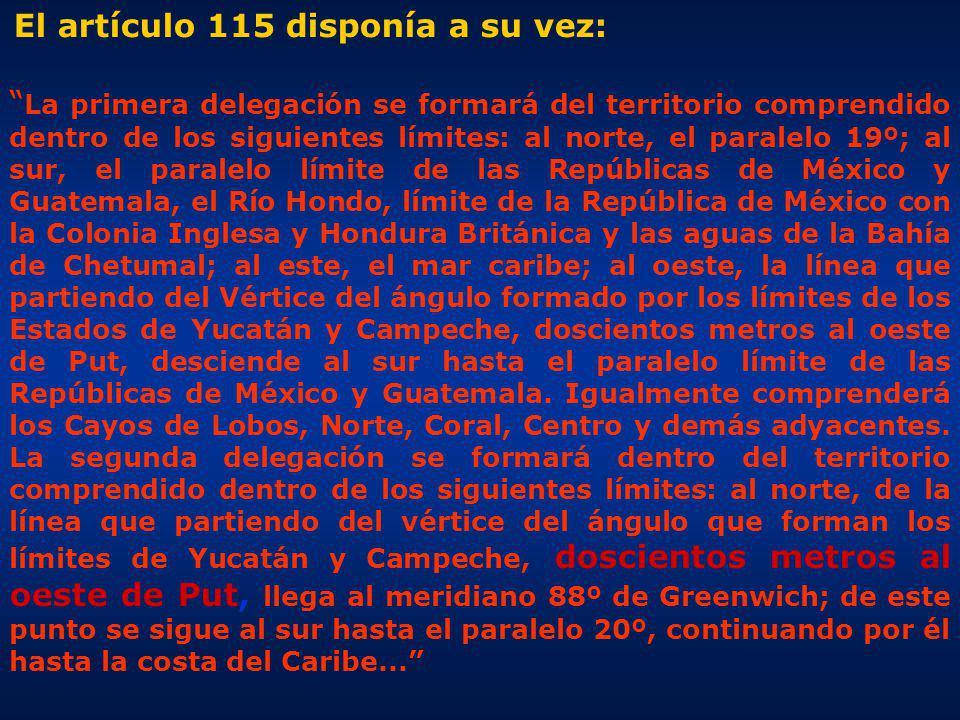 El artículo 115 disponía a su vez: La primera delegación se formará del territorio comprendido dentro de los siguientes límites: al norte, el paralelo 19º; al sur, el paralelo límite de las Repúblicas de México y Guatemala, el Río Hondo, límite de la República de México con la Colonia Inglesa y Hondura Británica y las aguas de la Bahía de Chetumal; al este, el mar caribe; al oeste, la línea que partiendo del Vértice del ángulo formado por los límites de los Estados de Yucatán y Campeche, doscientos metros al oeste de Put, desciende al sur hasta el paralelo límite de las Repúblicas de México y Guatemala.