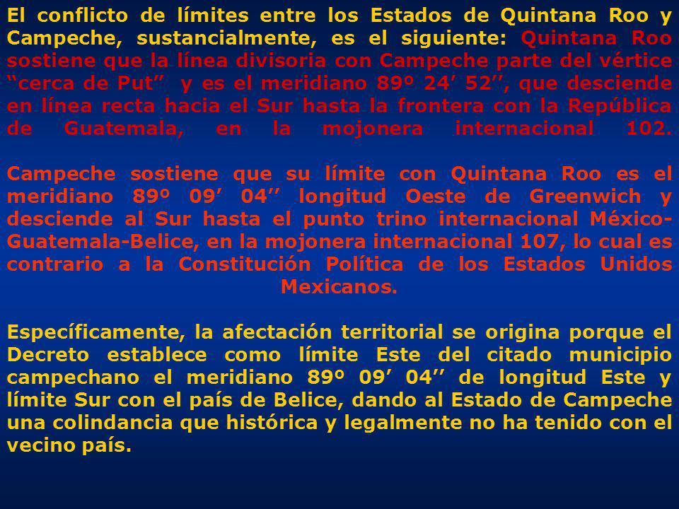 El conflicto de límites entre los Estados de Quintana Roo y Campeche, sustancialmente, es el siguiente: Quintana Roo sostiene que la línea divisoria con Campeche parte del vértice cerca de Put y es el meridiano 89º 24 52, que desciende en línea recta hacia el Sur hasta la frontera con la República de Guatemala, en la mojonera internacional 102.
