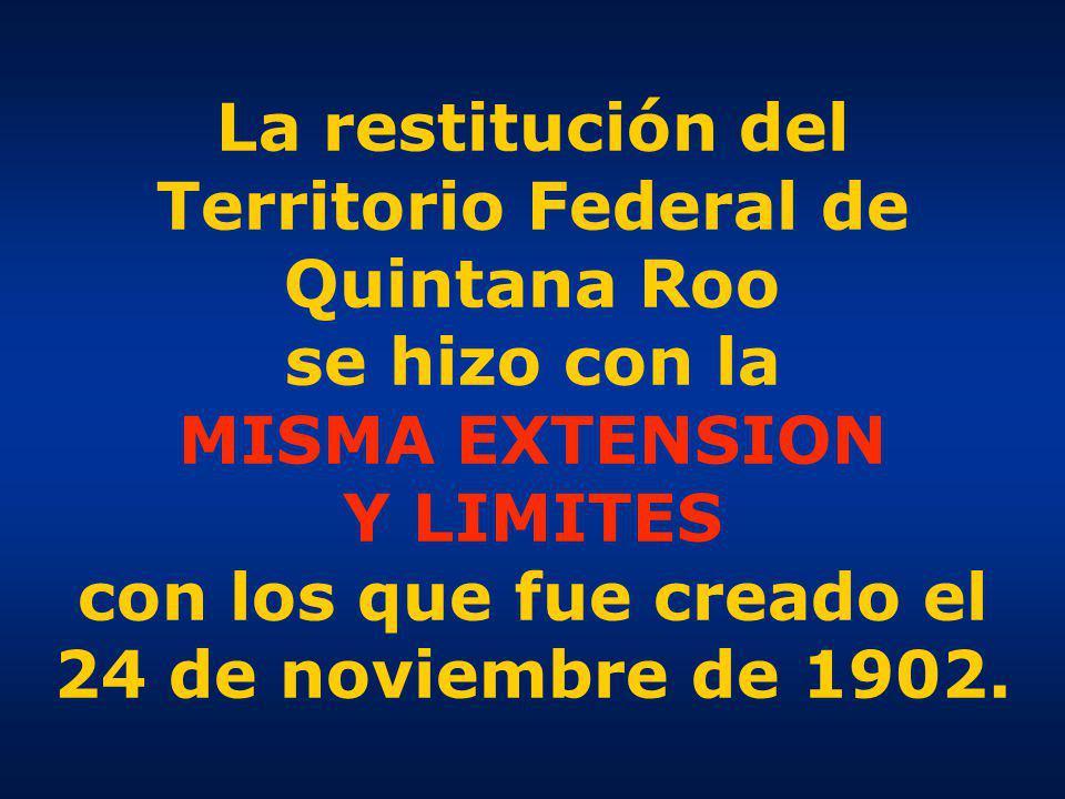 La restitución del Territorio Federal de Quintana Roo se hizo con la MISMA EXTENSION Y LIMITES con los que fue creado el 24 de noviembre de 1902.