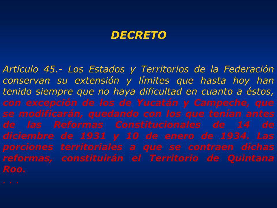 DECRETO Artículo 45.- Los Estados y Territorios de la Federación conservan su extensión y límites que hasta hoy han tenido siempre que no haya dificultad en cuanto a éstos, con excepción de los de Yucatán y Campeche, que se modificarán, quedando con los que tenían antes de las Reformas Constitucionales de 14 de diciembre de 1931 y 10 de enero de 1934.