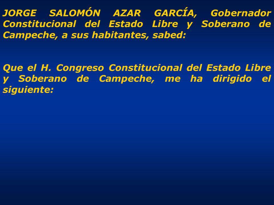 JORGE SALOMÓN AZAR GARCÍA, Gobernador Constitucional del Estado Libre y Soberano de Campeche, a sus habitantes, sabed: Que el H.