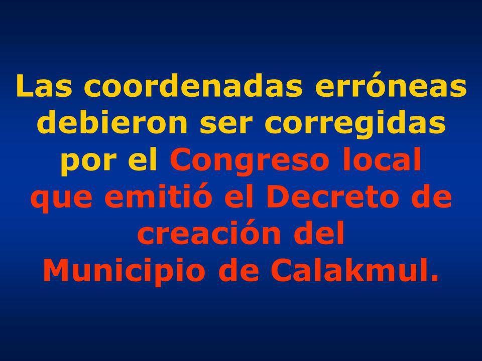 Las coordenadas erróneas debieron ser corregidas por el Congreso local que emitió el Decreto de creación del Municipio de Calakmul.