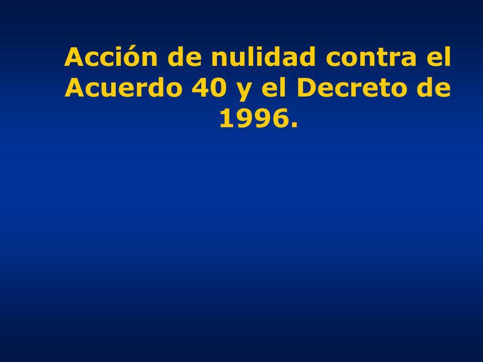 Acción de nulidad contra el Acuerdo 40 y el Decreto de 1996.