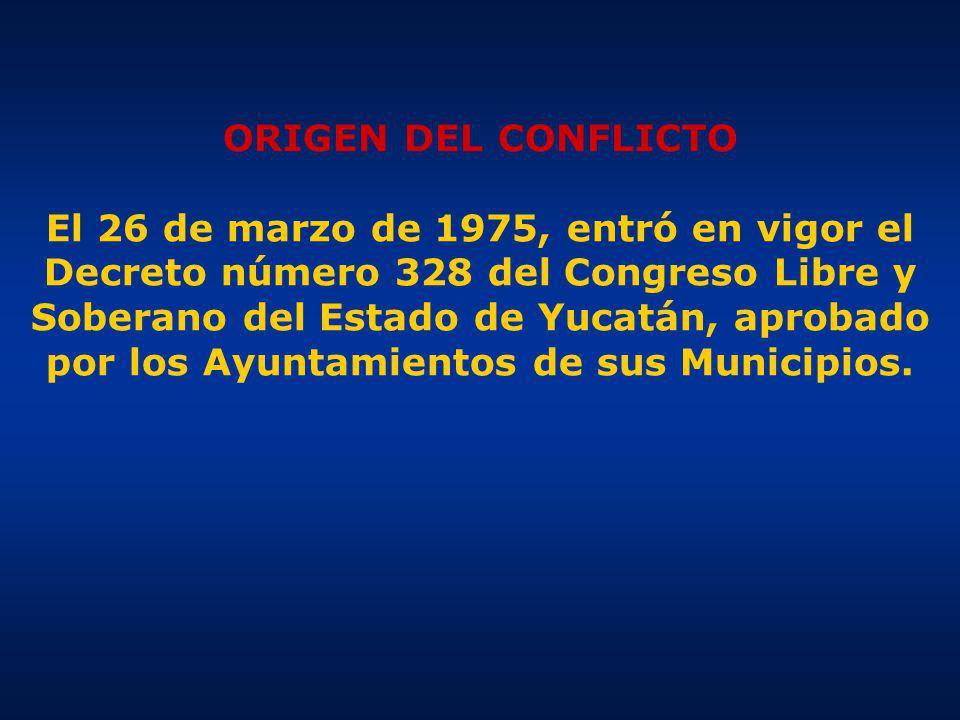ORIGEN DEL CONFLICTO El 26 de marzo de 1975, entró en vigor el Decreto número 328 del Congreso Libre y Soberano del Estado de Yucatán, aprobado por los Ayuntamientos de sus Municipios.