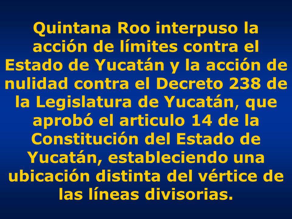 Quintana Roo interpuso la acción de límites contra el Estado de Yucatán y la acción de nulidad contra el Decreto 238 de la Legislatura de Yucatán, que aprobó el articulo 14 de la Constitución del Estado de Yucatán, estableciendo una ubicación distinta del vértice de las líneas divisorias.