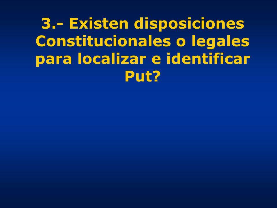 3.- Existen disposiciones Constitucionales o legales para localizar e identificar Put?