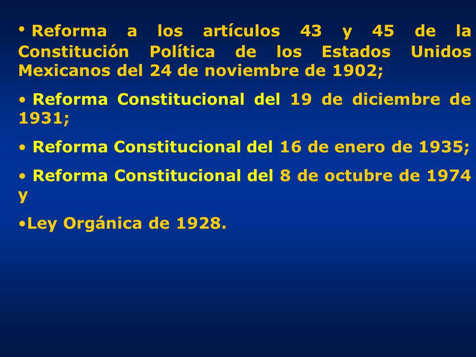 Reforma a los artículos 43 y 45 de la Constitución Política de los Estados Unidos Mexicanos del 24 de noviembre de 1902; Reforma Constitucional del 19 de diciembre de 1931; Reforma Constitucional del 16 de enero de 1935; Reforma Constitucional del 8 de octubre de 1974 y Ley Orgánica de 1928.