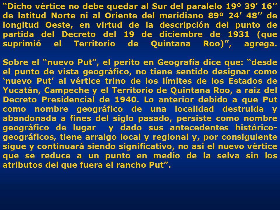 Dicho vértice no debe quedar al Sur del paralelo 19º 39 16 de latitud Norte ni al Oriente del meridiano 89º 24 48 de longitud Oeste, en virtud de la descripción del punto de partida del Decreto del 19 de diciembre de 1931 (que suprimió el Territorio de Quintana Roo), agrega.
