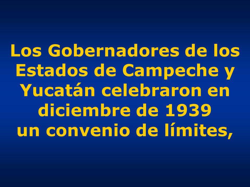 Los Gobernadores de los Estados de Campeche y Yucatán celebraron en diciembre de 1939 un convenio de límites,