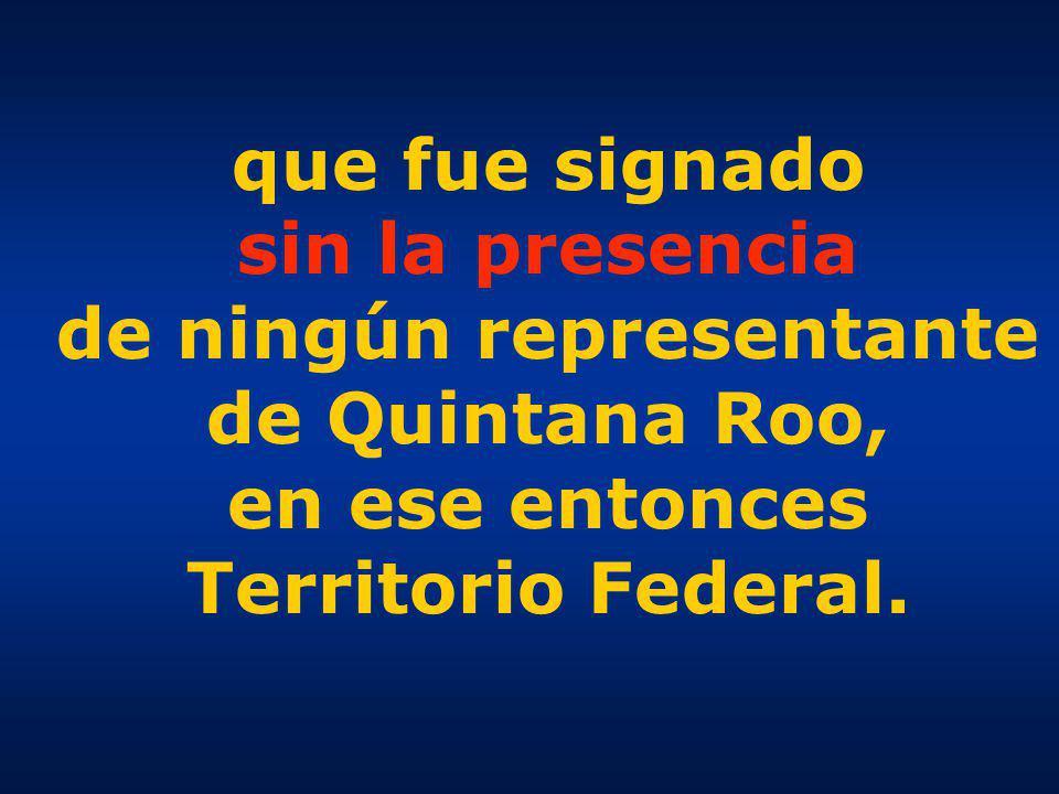 que fue signado sin la presencia de ningún representante de Quintana Roo, en ese entonces Territorio Federal.