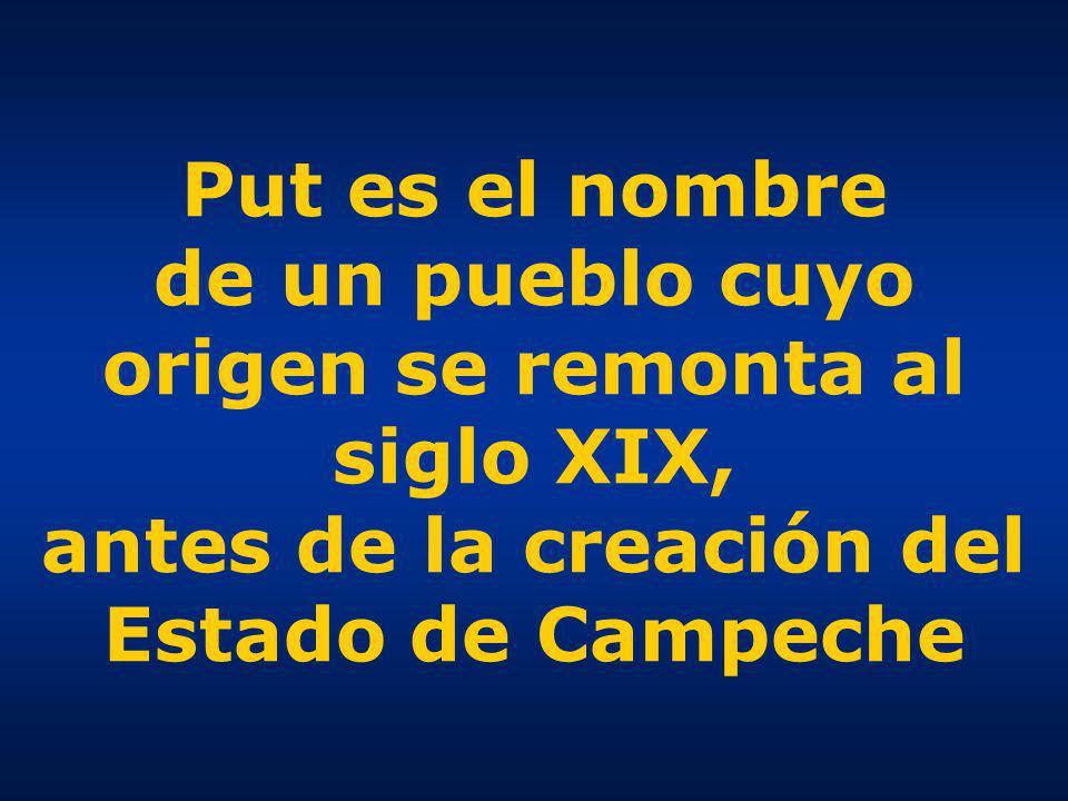 Put es el nombre de un pueblo cuyo origen se remonta al siglo XIX, antes de la creación del Estado de Campeche