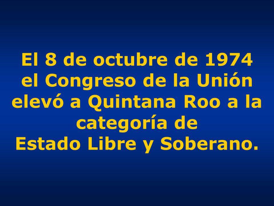 El 8 de octubre de 1974 el Congreso de la Unión elevó a Quintana Roo a la categoría de Estado Libre y Soberano.