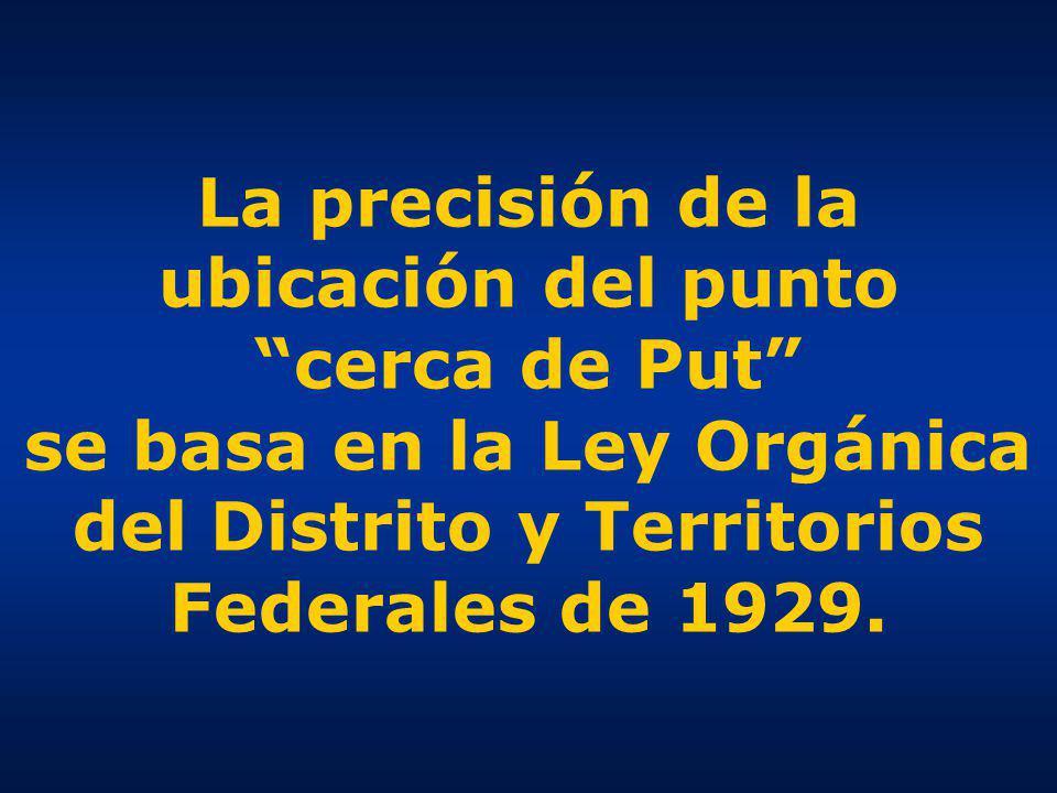 La precisión de la ubicación del punto cerca de Put se basa en la Ley Orgánica del Distrito y Territorios Federales de 1929.