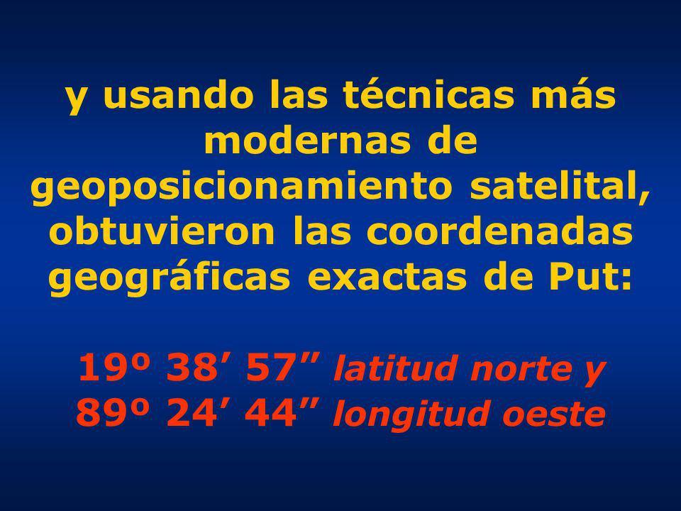 y usando las técnicas más modernas de geoposicionamiento satelital, obtuvieron las coordenadas geográficas exactas de Put: 19º 38 57 latitud norte y 89º 24 44 longitud oeste