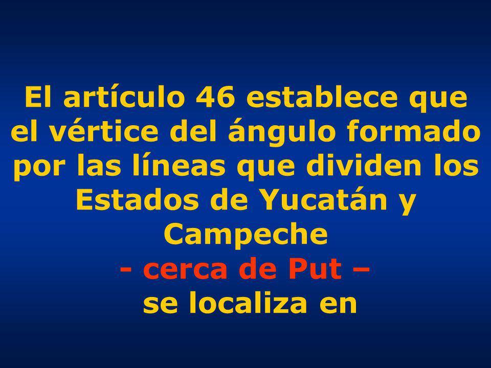 El artículo 46 establece que el vértice del ángulo formado por las líneas que dividen los Estados de Yucatán y Campeche - cerca de Put – se localiza en