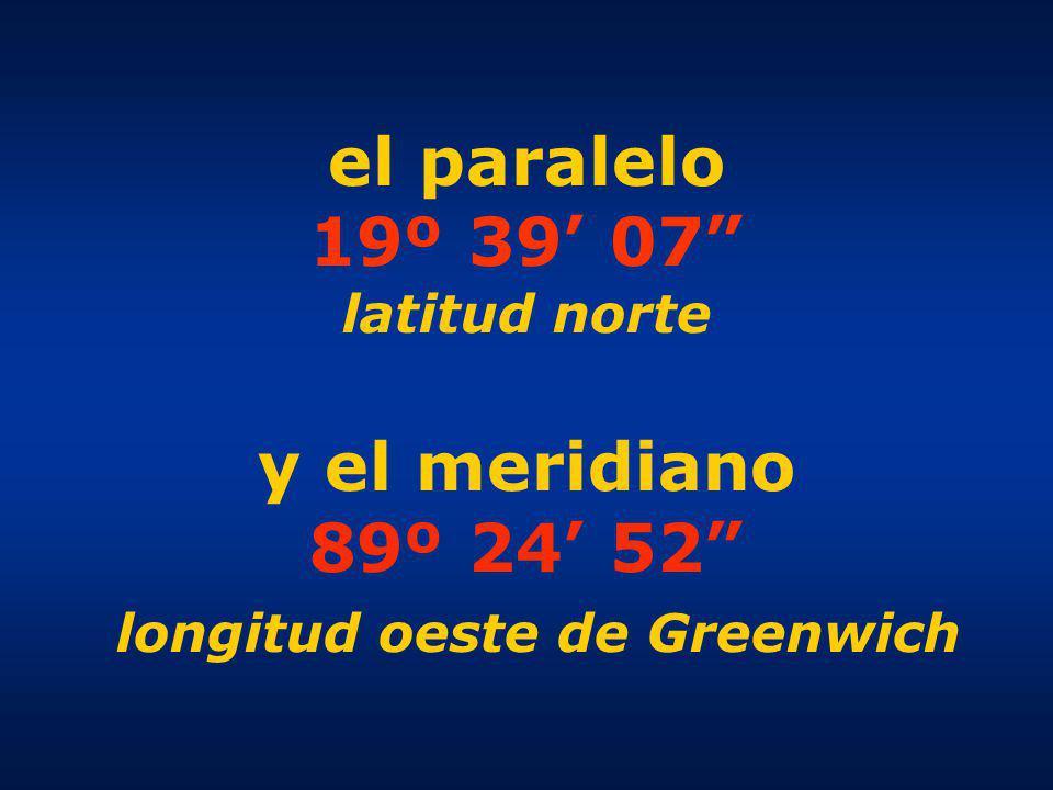 el paralelo 19º 39 07 latitud norte y el meridiano 89º 24 52 longitud oeste de Greenwich