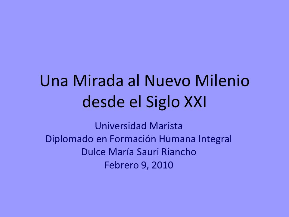 Una Mirada al Nuevo Milenio desde el Siglo XXI Universidad Marista Diplomado en Formación Humana Integral Dulce María Sauri Riancho Febrero 9, 2010