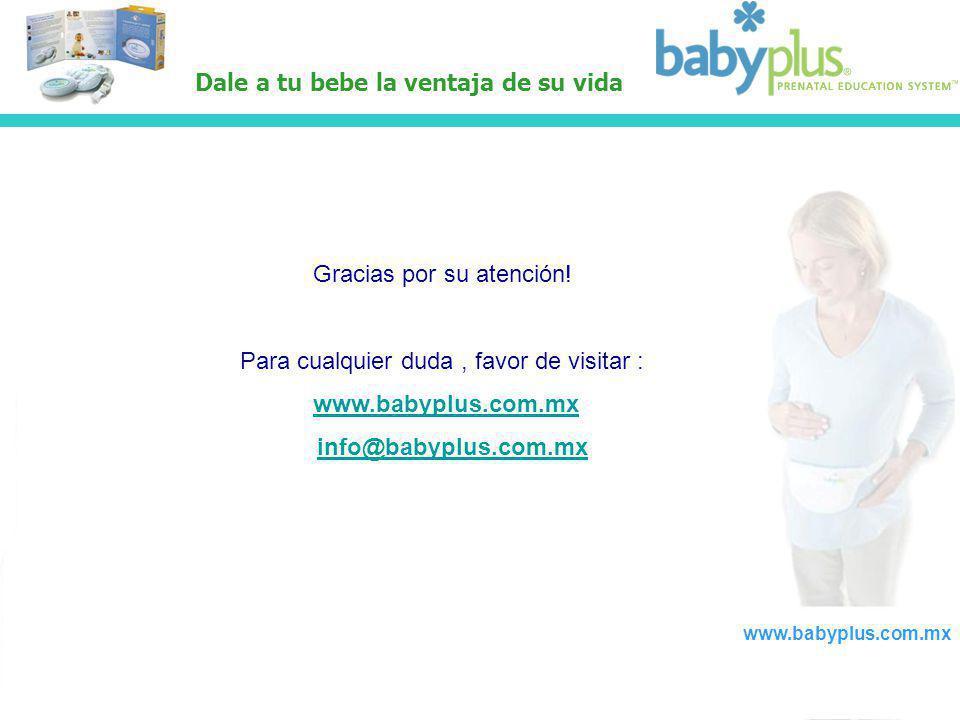 www.babyplus.com.mx Gracias por su atención! Para cualquier duda, favor de visitar : www.babyplus.com.mx info@babyplus.com.mx Dale a tu bebe la ventaj