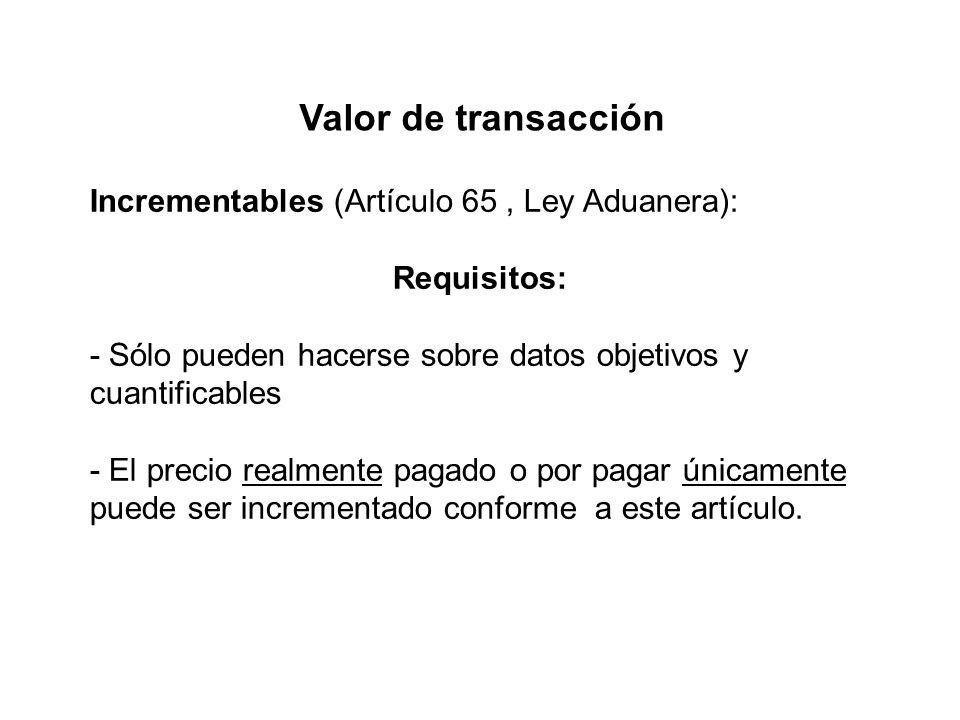 Incrementables (Artículo 65, Ley Aduanera): Requisitos: - Sólo pueden hacerse sobre datos objetivos y cuantificables - El precio realmente pagado o por pagar únicamente puede ser incrementado conforme a este artículo.