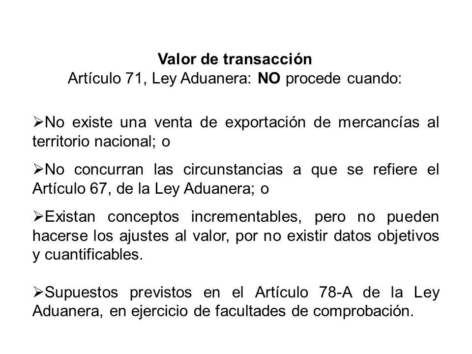 No existe una venta de exportación de mercancías al territorio nacional; o No concurran las circunstancias a que se refiere el Artículo 67, de la Ley Aduanera; o Existan conceptos incrementables, pero no pueden hacerse los ajustes al valor, por no existir datos objetivos y cuantificables.