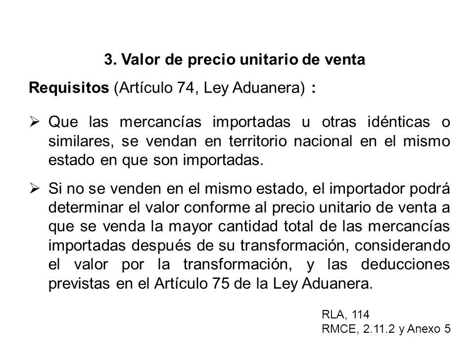 3. Valor de precio unitario de venta Requisitos (Artículo 74, Ley Aduanera) : Que las mercancías importadas u otras idénticas o similares, se vendan e