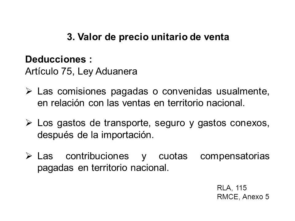 3. Valor de precio unitario de venta Deducciones : Artículo 75, Ley Aduanera Las comisiones pagadas o convenidas usualmente, en relación con las venta